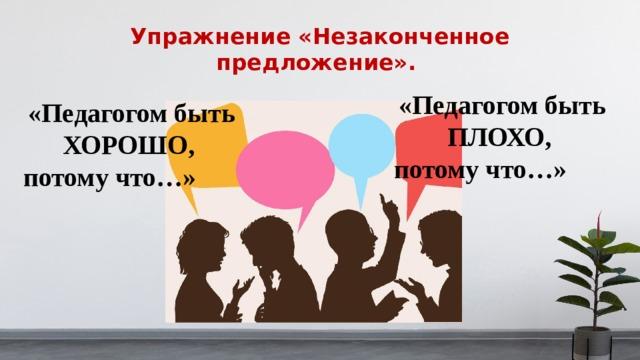 Упражнение «Незаконченное предложение». «Педагогом быть ПЛОХО, потому что…» «Педагогом быть ХОРОШО, потому что…»