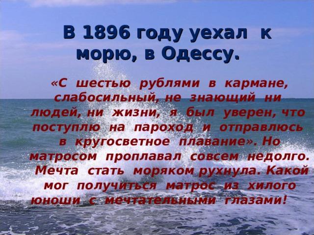 В 1896 году уехал к морю, в Одессу.  «С шестью рублями в кармане, слабосильный, не знающий ни людей, ни жизни, я был уверен, что поступлю на пароход и отправлюсь в кругосветное плавание». Но матросом проплавал совсем недолго. Мечта стать моряком рухнула. Какой мог получиться матрос из хилого юноши с мечтательными глазами!