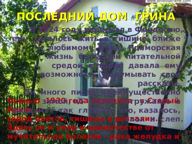 ПОСЛЕДНИЙ ДОМ ГРИНА В 1924 году переехал в Феодосию, ему хотелось жить в тишине, ближе к любимому морю. Приморская жизнь была той питательной средой, которая давала ему возможность выдумывать свои рассказы. Он много писал, преимущественно зимой, по утрам, погружаясь в раздумья так глубоко, что, казалось, глох и слеп. Осенью 1930 года переехал в Старый Крым – город цветов, тишины и развалин. Здесь он и умер в одиночестве от мучительной болезни - рака желудка и легких .