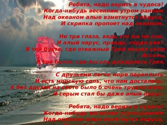 Ребята, надо верить в чудеса!  Когда-нибудь весенним утром ранним  Над океаном алые взметнутся паруса,  И скрипка пропоет над океаном.   Не три глаза, ведь это же не сон.  И алый парус, правда, гордо реет  В той бухте, где отважный Грей нашел свою Ассоль,  В той бухте, где Ассоль дождалась Грея.   С друзьями легче море переплыть  И есть морскую соль, что нам досталась.  А без друзей на свете было б очень трудно жить  И серым стал бы даже алый парус.   Ребята, надо верить в чудеса!  Когда-нибудь весенним утром ранним  Над океаном алые взметнутся паруса,  И скрипка пропоет над океаном.