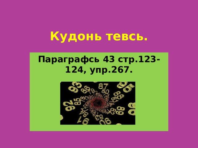 Кудонь тевсь. Параграфсь 43 стр.123-124, упр.267.
