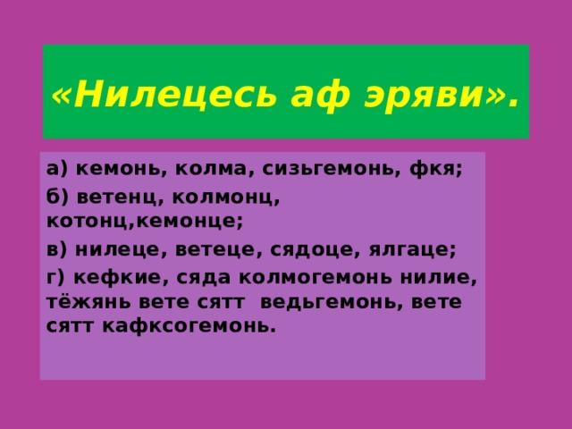 «Нилецесь аф эряви». а) кемонь, колма, сизьгемонь, фкя; б) ветенц, колмонц, котонц,кемонце; в) нилеце, ветеце, сядоце, ялгаце; г) кефкие, сяда колмогемонь нилие, тёжянь вете сятт ведьгемонь, вете сятт кафксогемонь.