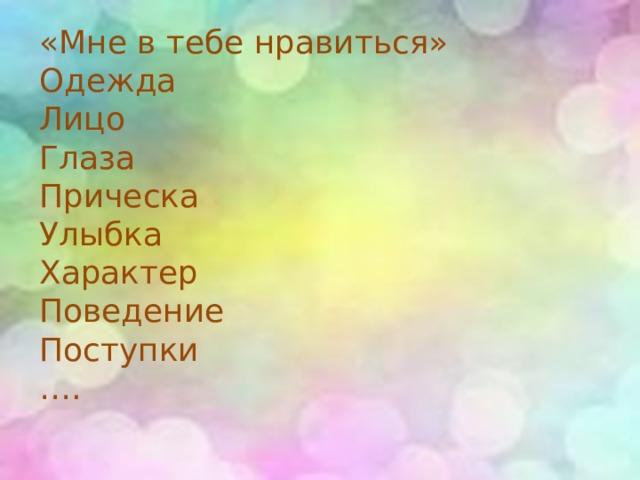 «Мне в тебе нравиться» Одежда Лицо Глаза Прическа Улыбка Характер Поведение Поступки … .
