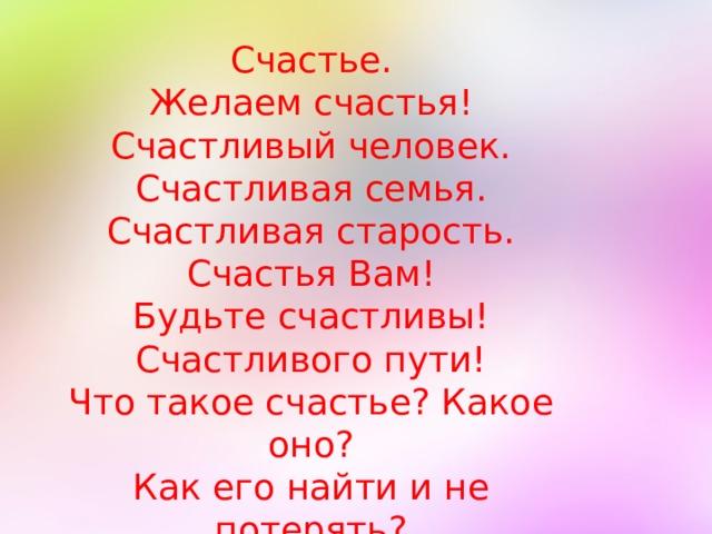 Счастье. Желаем счастья! Счастливый человек. Счастливая семья. Счастливая старость. Счастья Вам! Будьте счастливы! Счастливого пути! Что такое счастье? Какое оно? Как его найти и не потерять?