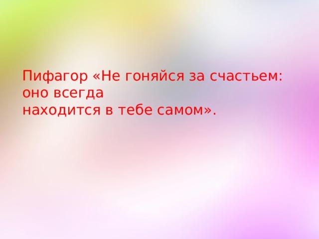 Пифагор «Не гоняйся за счастьем: оно всегда находится в тебе самом».
