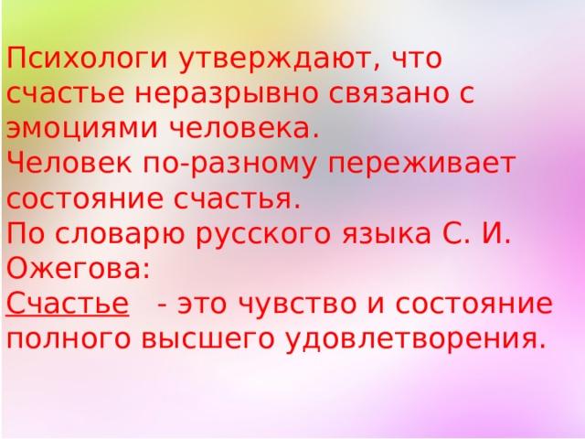 Психологи утверждают, что счастье неразрывно связано с эмоциями человека. Человек по-разному переживает состояние счастья. По словарю русского языкаС. И. Ожегова: Счастье   - это чувство и состояние полного высшего удовлетворения.