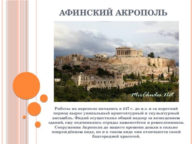 Афинский акрополь Работы на акрополе начались в 447 г. до н.э. и за короткий период вырос уникальный архитектурный и скульптурный ансамбль. Фидий осуществлял общий надзор за возведением зданий, ему подчинялись отряды каменотёсов и ремесленников. Сооружения Акрополя до нашего времени дошли в сильно повреждённом виде, но и в таком виде они отличаются своей благородной красотой.