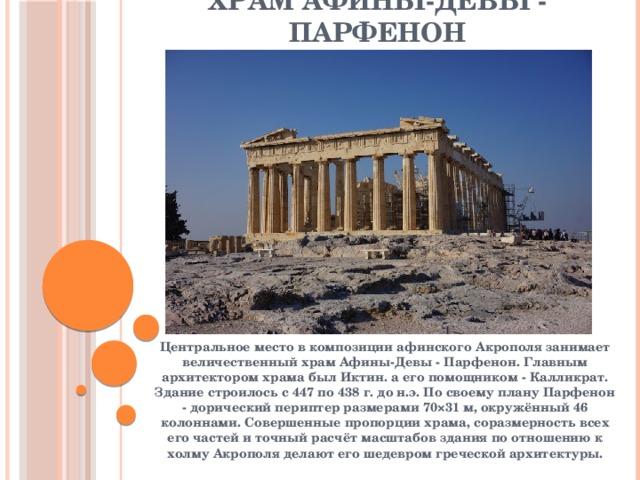 Храм Афины-Девы - Парфенон Центральное место в композиции афинского Акрополя занимает величественный храм Афины-Девы - Парфенон. Главным архитектором храма был Иктин. а его помощником - Калликрат. Здание строилось с 447 по 438 г. до н.э. По своему плану Парфенон - дорический периптер размерами 70×31 м, окружённый 46 колоннами. Совершенные пропорции храма, соразмерность всех его частей и точный расчёт масштабов здания по отношению к холму Акрополя делают его шедевром греческой архитектуры.
