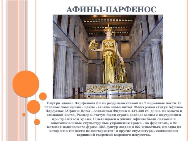Афины-Парфенос Внутри здание Парфенона было разделено стеной на 2 неравные части. В главном помещении - целле - стояла знаменитая 12-метровая статуя Афины-Парфенос (Афины-Девы), созданная Фидием в 447-438 гг. до н.э. из золота и слоновой кости. Размеры статуи были строго согласованны с внутренним пространством храма. С легендами о жизни Афины были связаны и многочисленные скульптурные украшения храма - на фронтоне, в 92 метопах ионического фриза (365 фигур людей и 227 животных, ни одна из которых в точности не повторяется) и другие скульптуры, являющиеся вершиной творений мирового искусства.
