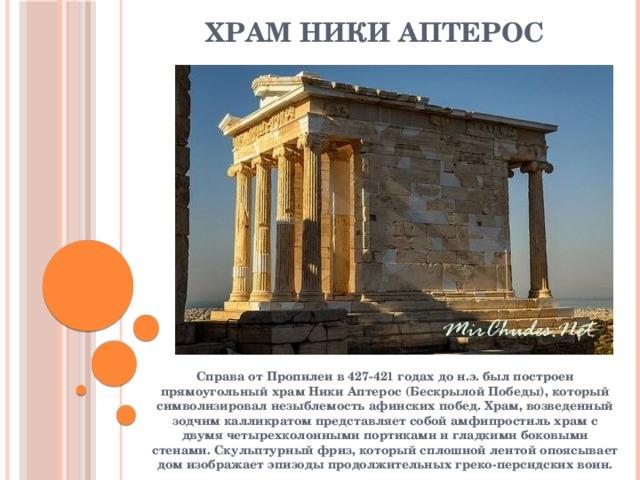 Храм Ники Аптерос Справа от Пропилеи в 427-421 годах до н.э. был построен прямоугольный храм Ники Аптерос (Бескрылой Победы), который символизировал незыблемость афинских побед. Храм, возведенный зодчим калликратом представляет собой амфипростиль храм с двумя четырехколонными портиками и гладкими боковыми стенами. Скульптурный фриз, который сплошной лентой опоясывает дом изображает эпизоды продолжительных греко-персидских воин.