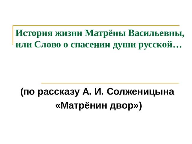 История жизни Матрёны Васильевны,  или Слово о спасении души русской…   (по рассказу А. И. Солженицына «Матрёнин двор»)