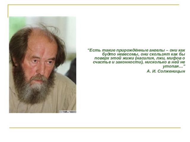 """"""" Есть такие прирождённые ангелы – они как будто невесомы, они скользят как бы поверх этой жижи (насилия, лжи, мифов о счастье и законности), нисколько в ней не утопая…"""" А. И. Солженицын"""