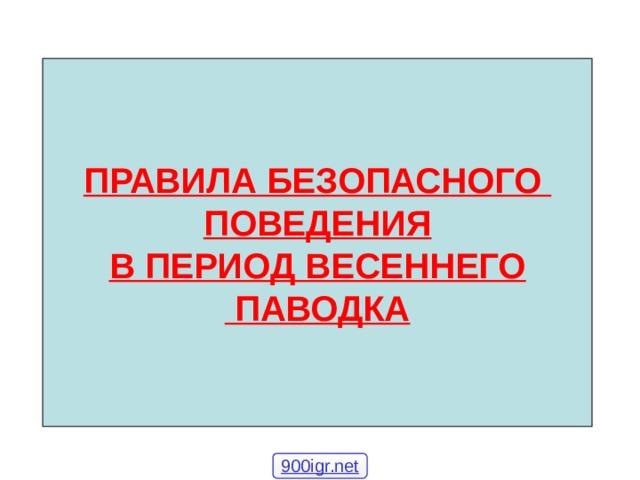 ПРАВИЛА БЕЗОПАСНОГО ПОВЕДЕНИЯ В ПЕРИОД ВЕСЕННЕГО  ПАВОДКА 900igr.net