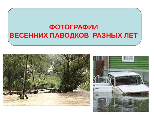 ФОТОГРАФИИ ВЕСЕННИХ ПАВОДКОВ РАЗНЫХ ЛЕТ