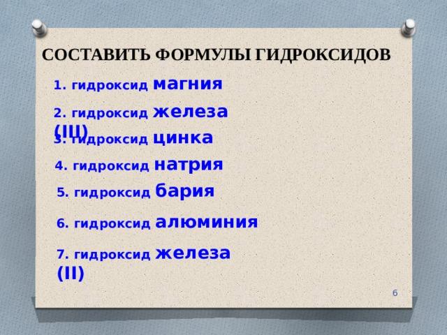 СОСТАВИТЬ ФОРМУЛЫ ГИДРОКСИДОВ 1. гидроксид магния 2. гидроксид железа (III) 3. гидроксид цинка 4. гидроксид натрия 5. гидроксид бария 6. гидроксид алюминия 7. гидроксид железа (II)
