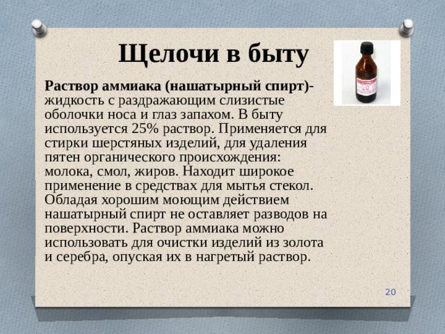 Щелочи в быту Раствор аммиака  (нашатырный спирт)- жидкость с раздражающим слизистые оболочки носа и глаз запахом. В быту используется 25% раствор. Применяется для стирки шерстяных изделий, для удаления пятен органического происхождения: молока, смол, жиров. Находит широкое применение в средствах для мытья стекол. Обладая хорошим моющим действием нашатырный спирт не оставляет разводов на поверхности. Раствор аммиака можно использовать для очистки изделий из золота и серебра, опуская их в нагретый раствор.