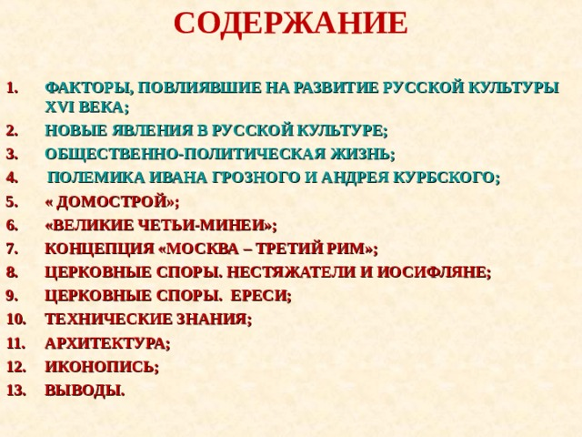 СОДЕРЖАНИЕ ФАКТОРЫ, ПОВЛИЯВШИЕ НА РАЗВИТИЕ РУССКОЙ КУЛЬТУРЫ XVI ВЕКА; НОВЫЕ ЯВЛЕНИЯ В РУССКОЙ КУЛЬТУРЕ; ОБЩЕСТВЕННО-ПОЛИТИЧЕСКАЯ ЖИЗНЬ; 4.  ПОЛЕМИКА ИВАНА ГРОЗНОГО И АНДРЕЯ КУРБСКОГО; « ДОМОСТРОЙ»; «ВЕЛИКИЕ ЧЕТЬИ-МИНЕИ»; КОНЦЕПЦИЯ «МОСКВА – ТРЕТИЙ РИМ»; ЦЕРКОВНЫЕ СПОРЫ. НЕСТЯЖАТЕЛИ И ИОСИФЛЯНЕ; ЦЕРКОВНЫЕ СПОРЫ. ЕРЕСИ; ТЕХНИЧЕСКИЕ ЗНАНИЯ; АРХИТЕКТУРА; ИКОНОПИСЬ; ВЫВОДЫ.