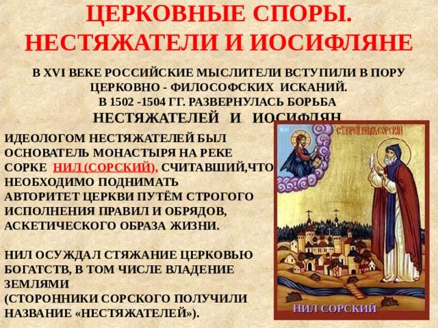 ЦЕРКОВНЫЕ СПОРЫ. НЕСТЯЖАТЕЛИ И ИОСИФЛЯНЕ  В XVI ВЕКЕ РОССИЙСКИЕ МЫСЛИТЕЛИ ВСТУПИЛИ В ПОРУ ЦЕРКОВНО - ФИЛОСОФСКИХ ИСКАНИЙ. В 1502 -1504 ГГ. РАЗВЕРНУЛАСЬ БОРЬБА НЕСТЯЖАТЕЛЕЙ И ИОСИФЛЯН . ИДЕОЛОГОМ НЕСТЯЖАТЕЛЕЙ БЫЛ ОСНОВАТЕЛЬ МОНАСТЫРЯ НА РЕКЕ СОРКЕ НИЛ (СОРСКИЙ ), СЧИТАВШИЙ,ЧТО НЕОБХОДИМО ПОДНИМАТЬ АВТОРИТЕТ ЦЕРКВИ ПУТЁМ СТРОГОГО ИСПОЛНЕНИЯ ПРАВИЛ И ОБРЯДОВ,  АСКЕТИЧЕСКОГО ОБРАЗА ЖИЗНИ.  НИЛ ОСУЖДАЛ СТЯЖАНИЕ ЦЕРКОВЬЮ БОГАТСТВ, В ТОМ ЧИСЛЕ ВЛАДЕНИЕ ЗЕМЛЯМИ (СТОРОННИКИ СОРСКОГО ПОЛУЧИЛИ НАЗВАНИЕ «НЕСТЯЖАТЕЛЕЙ»). НИЛ СОРСКИЙ