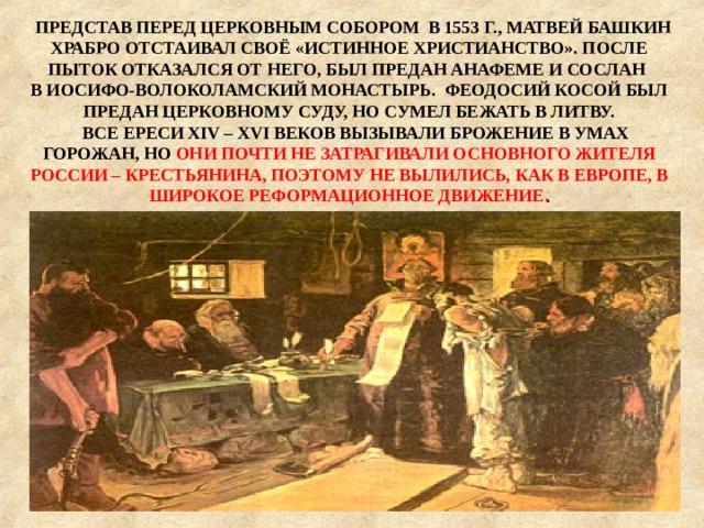 ПРЕДСТАВ ПЕРЕД ЦЕРКОВНЫМ СОБОРОМ В 1553 Г., МАТВЕЙ БАШКИН ХРАБРО ОТСТАИВАЛ СВОЁ «ИСТИННОЕ ХРИСТИАНСТВО». ПОСЛЕ ПЫТОК ОТКАЗАЛСЯ ОТ НЕГО, БЫЛ ПРЕДАН АНАФЕМЕ И СОСЛАН В ИОСИФО-ВОЛОКОЛАМСКИЙ МОНАСТЫРЬ. ФЕОДОСИЙ КОСОЙ БЫЛ ПРЕДАН ЦЕРКОВНОМУ СУДУ, НО СУМЕЛ БЕЖАТЬ В ЛИТВУ.  ВСЕ ЕРЕСИ XIV – XVI ВЕКОВ ВЫЗЫВАЛИ БРОЖЕНИЕ В УМАХ ГОРОЖАН, НО ОНИ ПОЧТИ НЕ ЗАТРАГИВАЛИ ОСНОВНОГО ЖИТЕЛЯ РОССИИ – КРЕСТЬЯНИНА, ПОЭТОМУ НЕ ВЫЛИЛИСЬ, КАК В ЕВРОПЕ, В ШИРОКОЕ РЕФОРМАЦИОННОЕ ДВИЖЕНИЕ .