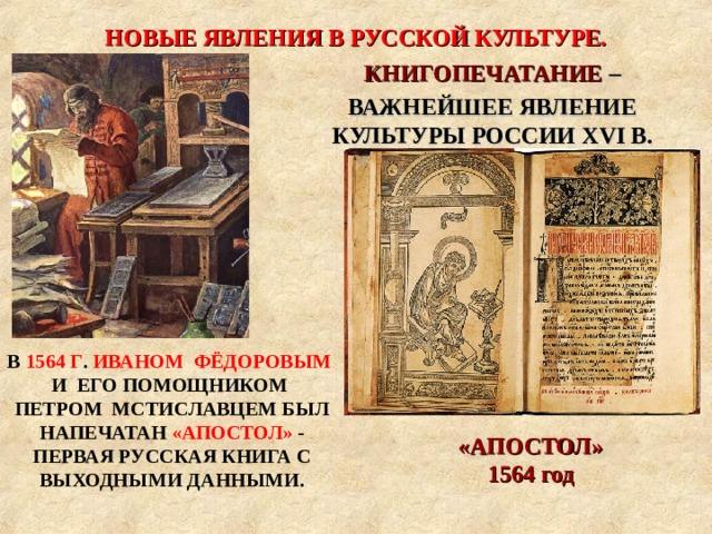 НОВЫЕ ЯВЛЕНИЯ В РУССКОЙ КУЛЬТУРЕ. «АПОСТОЛ» 1564 год КНИГОПЕЧАТАНИЕ – ВАЖНЕЙШЕЕ ЯВЛЕНИЕ КУЛЬТУРЫ РОССИИ XVI В. В 1564 Г . ИВАНОМ ФЁДОРОВЫМ И ЕГО ПОМОЩНИКОМ ПЕТРОМ МСТИСЛАВЦЕМ БЫЛ НАПЕЧАТАН «АПОСТОЛ» - ПЕРВАЯ РУССКАЯ КНИГА С ВЫХОДНЫМИ ДАННЫМИ.