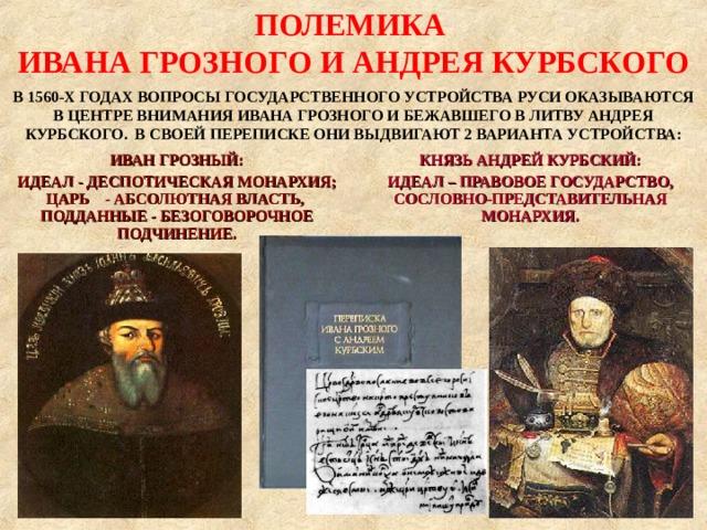ПОЛЕМИКА ИВАНА ГРОЗНОГО И АНДРЕЯ КУРБСКОГО В 1560-Х ГОДАХ ВОПРОСЫ ГОСУДАРСТВЕННОГО УСТРОЙСТВА РУСИ ОКАЗЫВАЮТСЯ В ЦЕНТРЕ ВНИМАНИЯ ИВАНА ГРОЗНОГО И БЕЖАВШЕГО В ЛИТВУ АНДРЕЯ КУРБСКОГО. В СВОЕЙ ПЕРЕПИСКЕ ОНИ ВЫДВИГАЮТ 2 ВАРИАНТА УСТРОЙСТВА: ИВАН ГРОЗНЫЙ: ИДЕАЛ - ДЕСПОТИЧЕСКАЯ МОНАРХИЯ; ЦАРЬ - АБСОЛЮТНАЯ ВЛАСТЬ, ПОДДАННЫЕ - БЕЗОГОВОРОЧНОЕ ПОДЧИНЕНИЕ. КНЯЗЬ АНДРЕЙ КУРБСКИЙ: ИДЕАЛ – ПРАВОВОЕ ГОСУДАРСТВО, СОСЛОВНО-ПРЕДСТАВИТЕЛЬНАЯ МОНАРХИЯ.