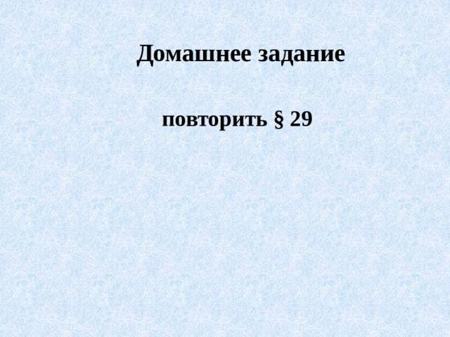 Домашнее задание повторить § 29