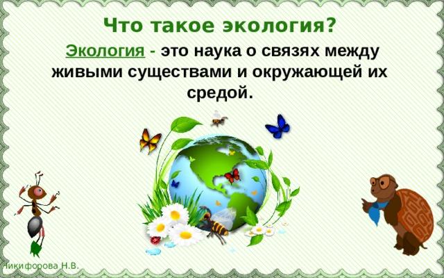 Что такое экология?   Экология - это наука о связях между живыми существами и окружающей их средой.