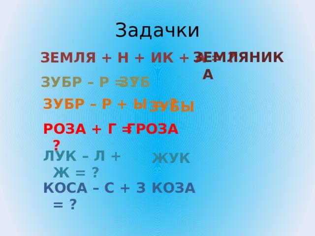 Задачки ЗЕМЛЯНИКА ЗЕМЛЯ + Н + ИК + А = ? ЗУБР – Р = ? ЗУБ ЗУБР – Р + Ы = ? ЗУБЫ РОЗА + Г = ? ГРОЗА ЛУК – Л + Ж = ? ЖУК КОСА – С + З = ? КОЗА