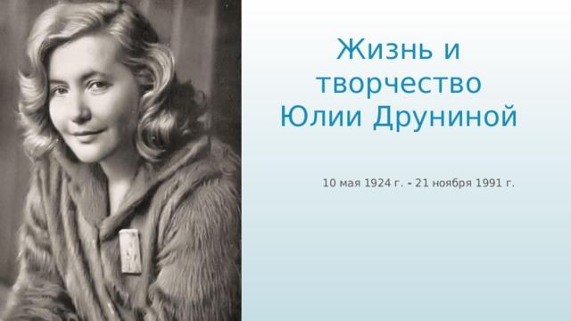 Жизнь и творчество  Юлии Друниной  10 мая 1924 г. - 21 ноября 1991 г.