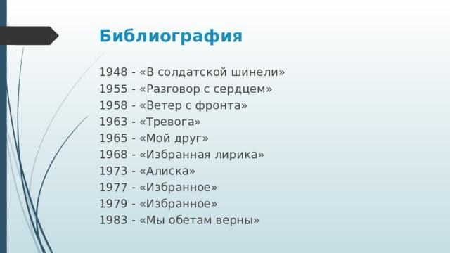 Библиография   1948 - «В солдатской шинели» 1955 - «Разговор с сердцем» 1958 - «Ветер с фронта» 1963 - «Тревога» 1965 - «Мой друг» 1968 - «Избранная лирика» 1973 - «Алиска» 1977 - «Избранное» 1979 - «Избранное» 1983 - «Мы обетам верны»