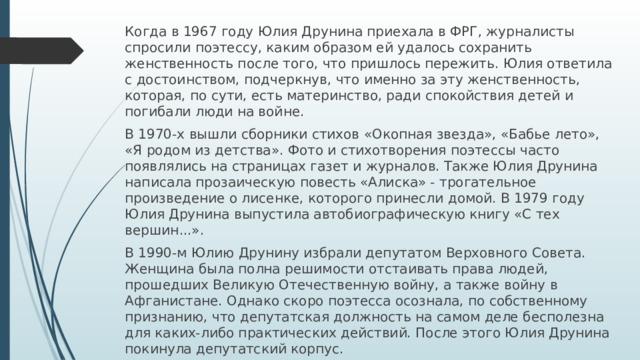 Когда в 1967 году Юлия Друнина приехала в ФРГ, журналисты спросили поэтессу, каким образом ей удалось сохранить женственность после того, что пришлось пережить. Юлия ответила с достоинством, подчеркнув, что именно за эту женственность, которая, по сути, есть материнство, ради спокойствия детей и погибали люди на войне. В 1970-х вышли сборники стихов «Окопная звезда», «Бабье лето», «Я родом из детства». Фото и стихотворения поэтессы часто появлялись на страницах газет и журналов. Также Юлия Друнина написала прозаическую повесть «Алиска» - трогательное произведение о лисенке, которого принесли домой. В 1979 году Юлия Друнина выпустила автобиографическую книгу «С тех вершин...». В 1990-м Юлию Друнину избрали депутатом Верховного Совета. Женщина была полна решимости отстаивать права людей, прошедших Великую Отечественную войну, а также войну в Афганистане. Однако скоро поэтесса осознала, по собственному признанию, что депутатская должность на самом деле бесполезна для каких-либо практических действий. После этого Юлия Друнина покинула депутатский корпус.