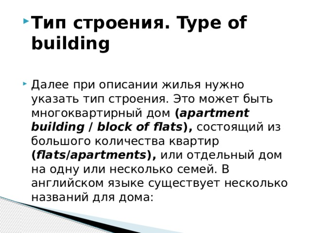 Тип строения. Type of building  Далее при описании жилья нужно указать тип строения. Это может быть многоквартирный дом ( apartment building / block of flats ), состоящий из большого количества квартир ( flats / apartments ), или отдельный дом на одну или несколько семей. В английском языке существует несколько названий для дома: