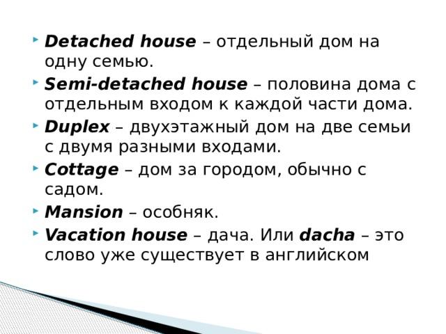 Detached house  – отдельный дом на одну семью. Semi-detached house – половина дома с отдельным входом к каждой части дома. Duplex – двухэтажный дом на две семьи с двумя разными входами. Cottage – дом за городом, обычно с садом. Mansion – особняк. Vacation house – дача. Или dacha – это слово уже существует в английском