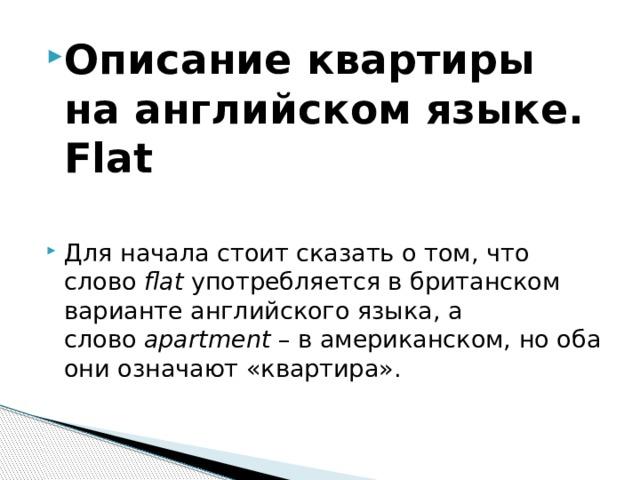 Описание квартиры на английском языке. Flat  Для начала стоит сказать о том, что слово flat употребляется в британском варианте английского языка, а слово apartment – в американском, но оба они означают «квартира».