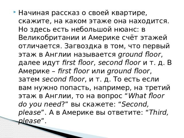 """Начиная рассказ о своей квартире, скажите, на каком этаже она находится. Но здесь есть небольшой нюанс: в Великобритании и Америке счёт этажей отличается. Загвоздка в том, что первый этаж в Англии называется ground floor , далее идут first floor , second floor и т. д. В Америке – first floor или ground floor , затем second floor , и т. д. То есть если вам нужно попасть, например, на третий этаж в Англии, то на вопрос """" What floor do you need ?"""" вы скажете: """" Second, please """". А в Америке вы ответите: """" Third, please """"."""