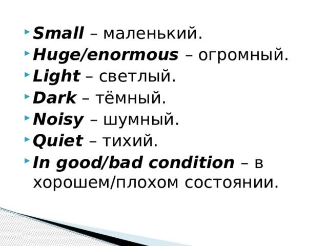 Small  – маленький. Huge/enormous  – огромный. Light – светлый. Dark – тёмный. Noisy  – шумный. Quiet  – тихий. In good/bad condition  – в хорошем/плохом состоянии.