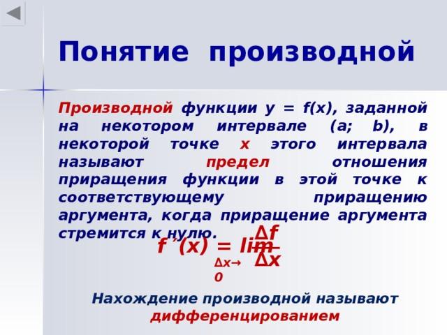 Понятие производной Производной функции у = f(x) , заданной на некотором интервале ( a;  b) , в некоторой точке х этого интервала называют предел отношения приращения функции в этой точке к соответствующему приращению аргумента, когда приращение аргумента стремится к нулю.  ∆ f f ′(x) = lim ∆ x ∆ x →0  Нахождение производной называют дифференцированием