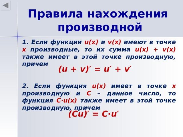 Правила нахождения производной 1. Если функции u(x)  и v(x)  имеют в точке х производные, то их сумма u(x) + v(x) также имеет в этой точке производную, причем ( u + v )′ = u′ + v′ 2. Если функция u(x)  имеет в точке х производную и С – данное число, то функция С ∙ u(x) также имеет в этой точке производную, причем (С u )′ = С∙ u′