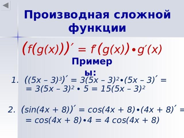 Производная сложной функции ( f ( g(x) ) ) ′ = f′ ( g(x) ) ∙g′(x) Примеры: 1.  ( ( 5 x – 3) 3 ) ′ = 3(5x – 3) 2 ∙(5x – 3) ′ = = 3( 5 x – 3) 2 ∙ 5 = 15(5x – 3) 2  2 .  ( sin(4x + 8) ) ′ = cos(4x + 8)∙(4x + 8) ′ = = cos(4x + 8)∙4 = 4 cos(4x + 8)