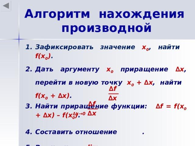 Алгоритм нахождения производной Зафиксировать значение х 0 , найти f(x 0 ) . Дать аргументу х 0 приращение ∆ х , перейти в новую точку х 0 + ∆ х , найти f(x 0 + ∆ х ) . Найти приращение функции: ∆ f = f(x 0 + ∆ х ) – f(x 0 ) .  Составить отношение . Вычислить   lim . Этот предел и есть f  ′ (x 0 ) . ∆ f ∆ х ∆ f ∆ х ∆ x→0