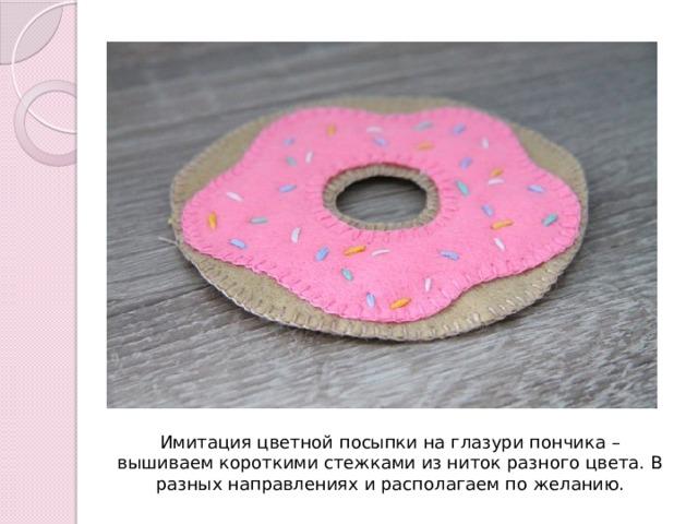 Имитация цветной посыпки на глазури пончика – вышиваем короткими стежками из ниток разного цвета. В разных направлениях и располагаем по желанию.