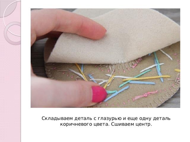 Складываем деталь с глазурью и еще одну деталь коричневого цвета. Сшиваем центр.