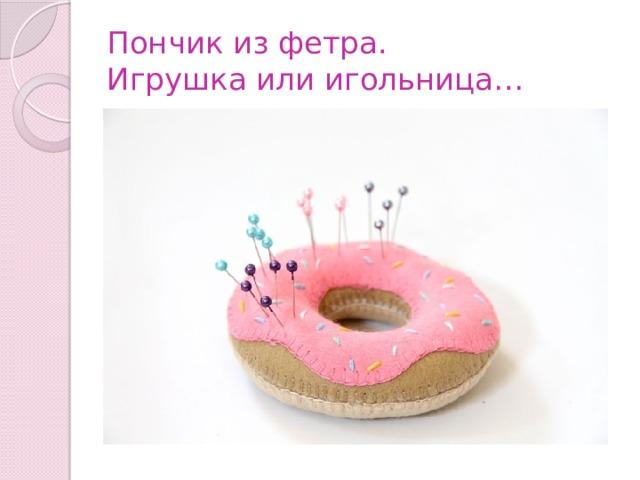 Пончик из фетра.  Игрушка или игольница…