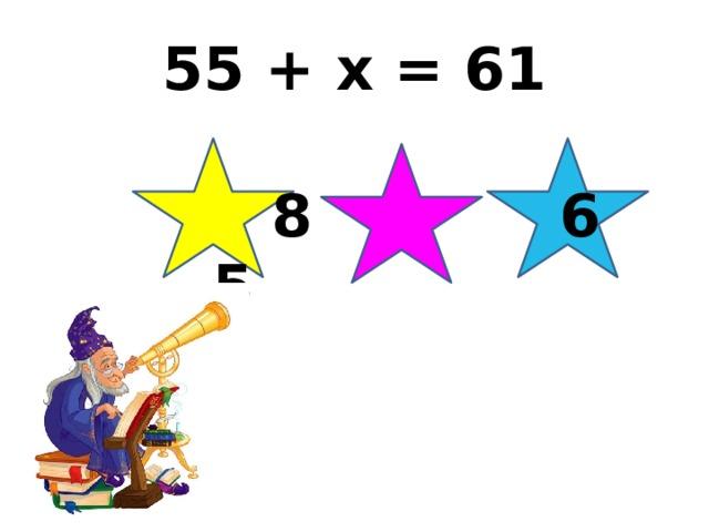 55 + x = 61   8 6 5