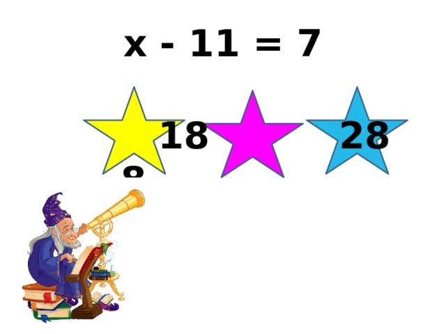 x - 11 = 7  18 28 8