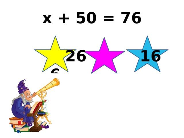 x + 50 = 76  26 16 6