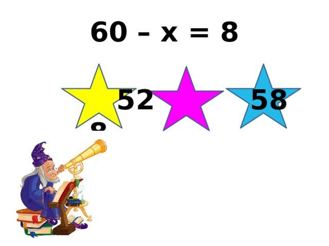 60 – х = 8  52 58 8