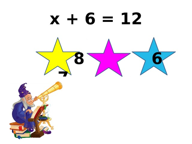 x + 6 = 12   8 6 7