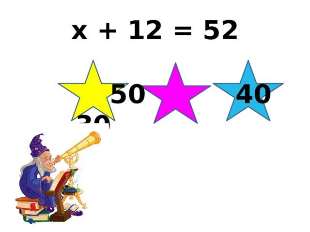 x + 12 = 52  50 40 30
