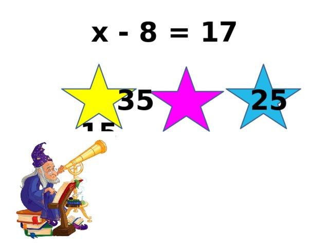 x - 8 = 17  35 25 15